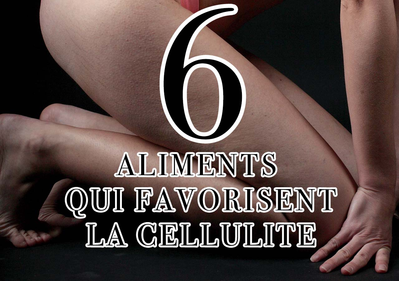 6 aliments qui favorisent la cellulite